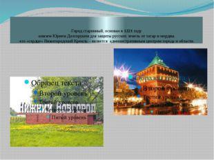 -Город старинный, основан в 1221 году -княземЮрием Долгоруким для защиты рус