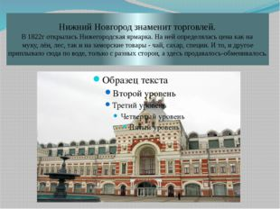 Нижний Новгород знаменит торговлей. В 1822г открылась Нижегородская ярмарка.