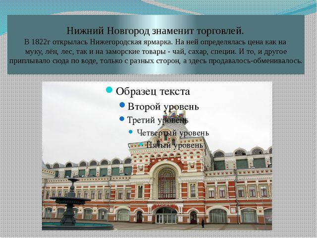 Нижний Новгород знаменит торговлей. В 1822г открылась Нижегородская ярмарка....