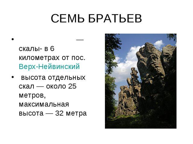 СЕМЬ БРАТЬЕВ Семь бра́тьев— скалы-в 6 километрах от пос.Верх-Нейвинский вы...
