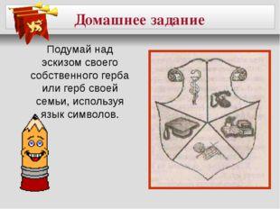 Домашнее задание Подумай над эскизом своего собственного герба или герб свое