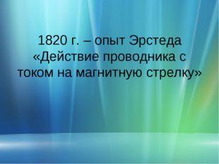 1820 г. – опыт Эрстеда «Действие проводника с током на магнитную стрелку»