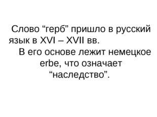 """Слово """"герб"""" пришло в русский язык в XVI – XVII вв. В его основе лежит немецк"""