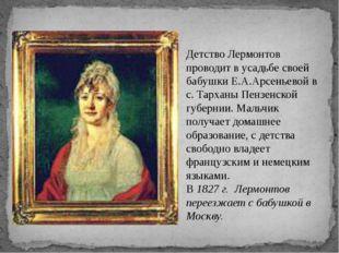 Детство Лермонтов проводит в усадьбе своей бабушки Е.А.Арсеньевой в с. Тархан