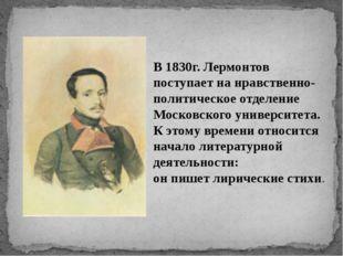 В 1830г. Лермонтов поступает на нравственно-политическое отделение Московског