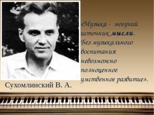 Сухомлинский В. А. «Музыка - могучий источник мысли. Без музыкального воспита