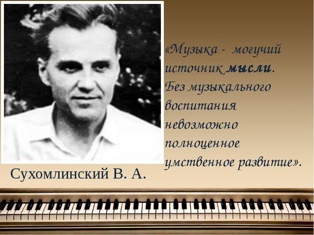 Сухомлинский В. А. «Музыка - могучий источник мысли. Без музыкального воспита...
