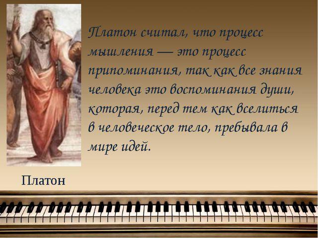 Платон Платон считал, что процесс мышления — это процесс припоминания, так ка...
