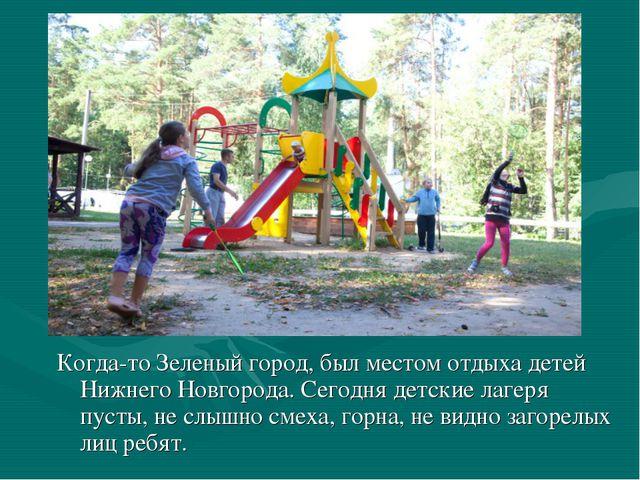 Когда-то Зеленый город, был местом отдыха детей Нижнего Новгорода. Сегодня де...
