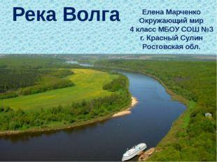 Река Волга Елена Марченко Окружающий мир 4 класс МБОУ СОШ №3 г. Красный Сулин