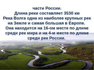 Во́лга— река вЕвропейской частиРоссии. Длина реки составляет 3530 км Река