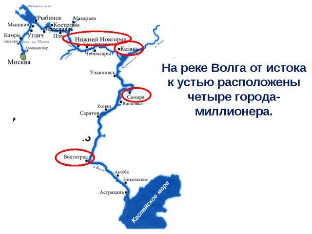 На реке Волга от истока к устью расположены четыре города-миллионера.