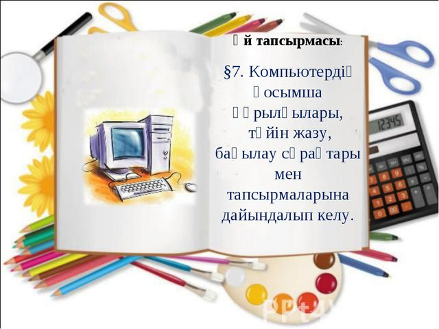 Үй тапсырмасы: §7. Компьютердің қосымша құрылғылары, түйін жазу, бақылау сұра...