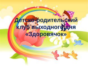 Детско-родительский клуб выходного дня «Здоровячок»