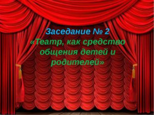 Заседание № 2 «Театр, как средство общения детей и родителей»