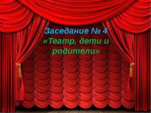 Заседание № 4 «Театр, дети и родители»