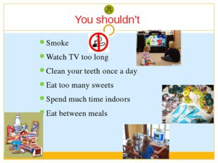 Smoke Watch TV too long Clean your teeth once a day Eat too many sweets Spend