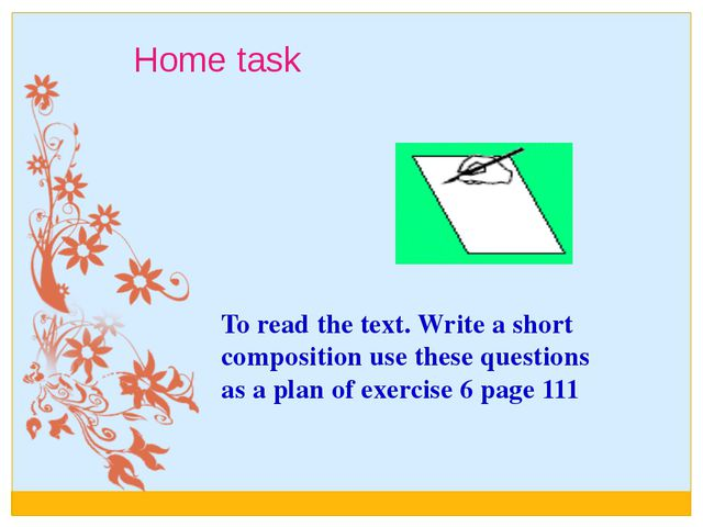 Home task To read the text. Write a short composition use these questions as...