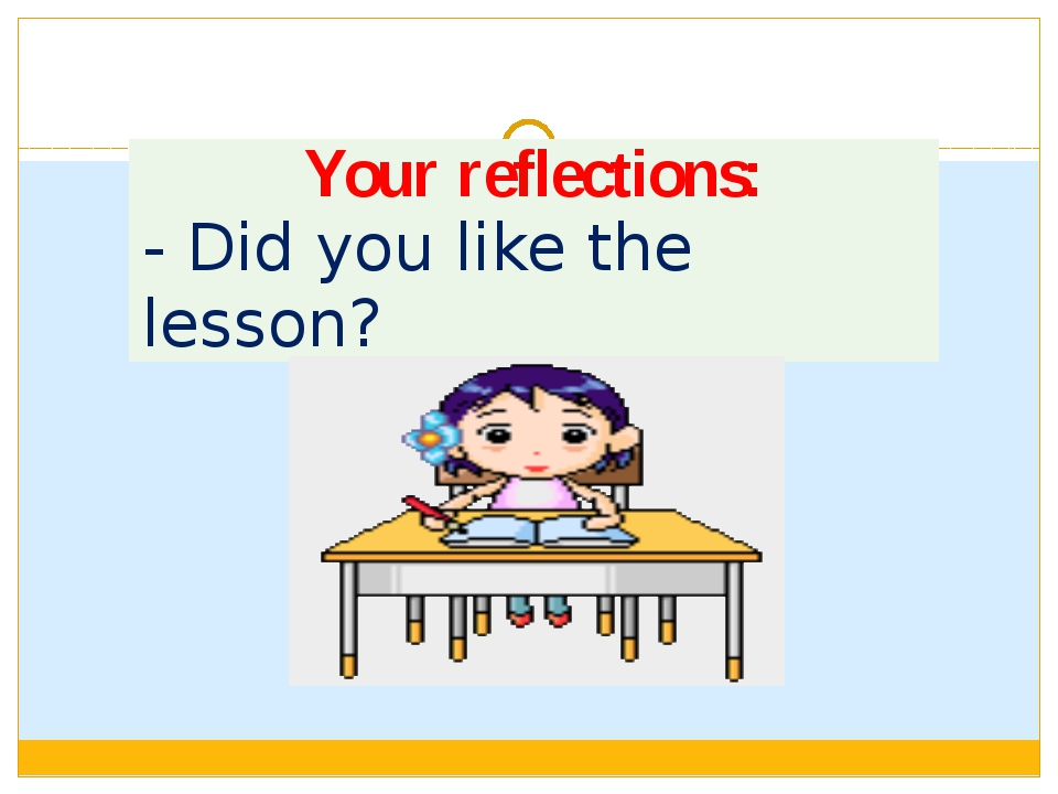 Your reflections: -Didyou like the lesson?
