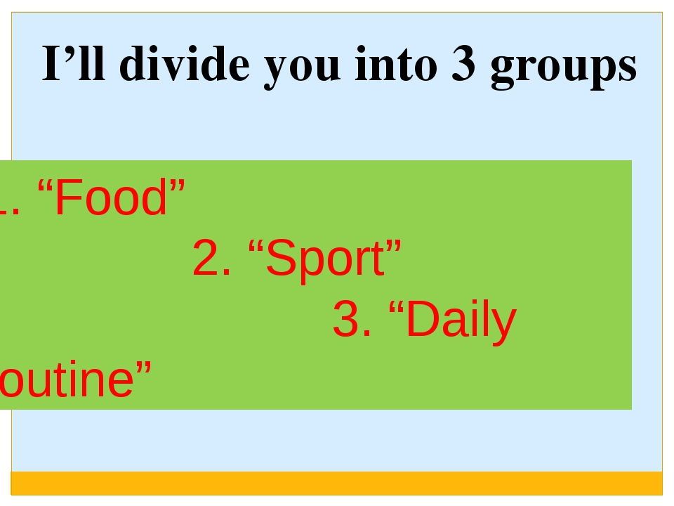 "1. ""Food"" 2. ""Sport"" 3. ""Daily routine"" I'll divide you into 3 groups"