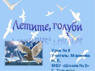 Урок № 8 Учитель: Моренова Н. Е. МБУ «Школа № 2» Г. Тольятти