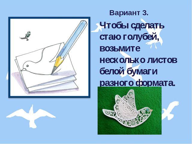 Вариант 3. Чтобы сделать стаю голубей, возьмите несколько листов белой бумаги...