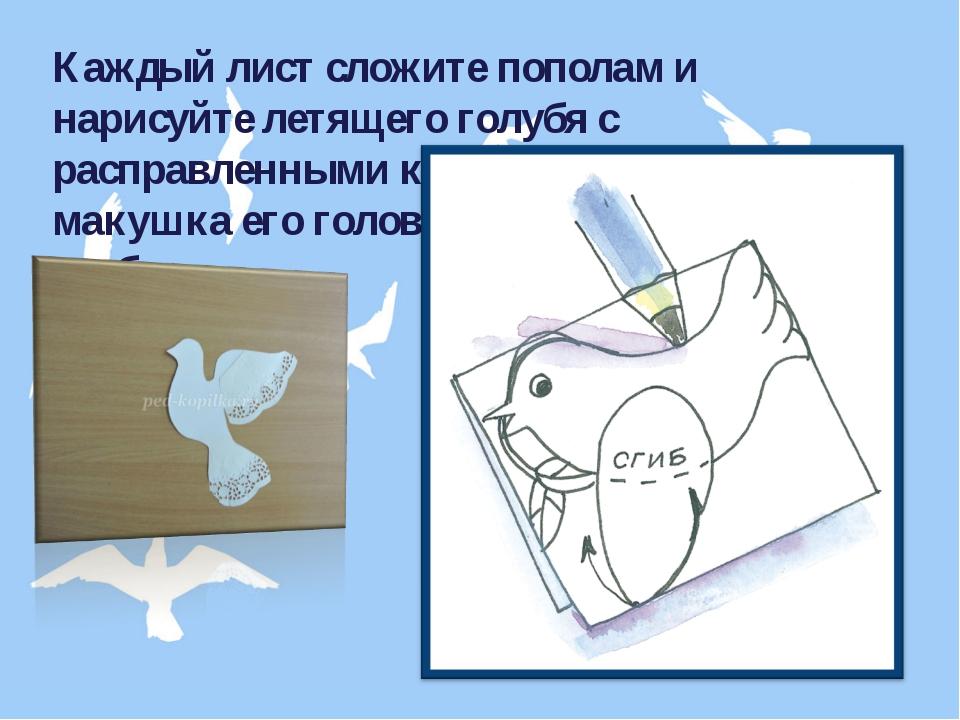 Каждый лист сложите пополам и нарисуйте летящего голубя с расправленными крыл...