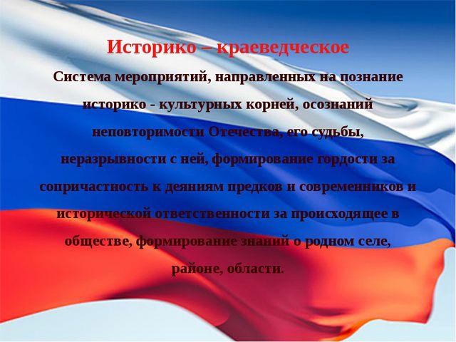 Историко – краеведческое Система мероприятий, направленных на познание истори...