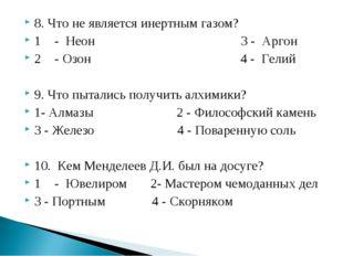 8. Что не является инертным газом? 1- Неон 3 - Аргон 2- Озон 4 - Гелий 9. Ч