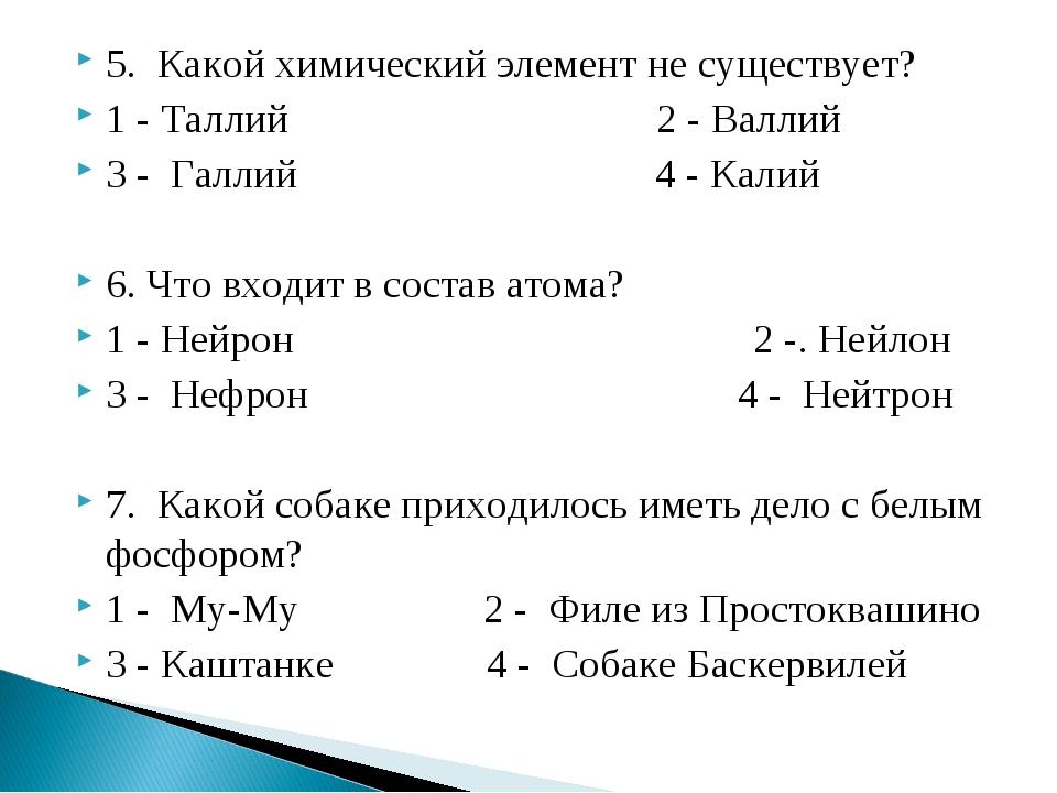 5. Какой химический элемент не существует? 1 - Таллий 2 - Валлий 3 - Галлий 4...