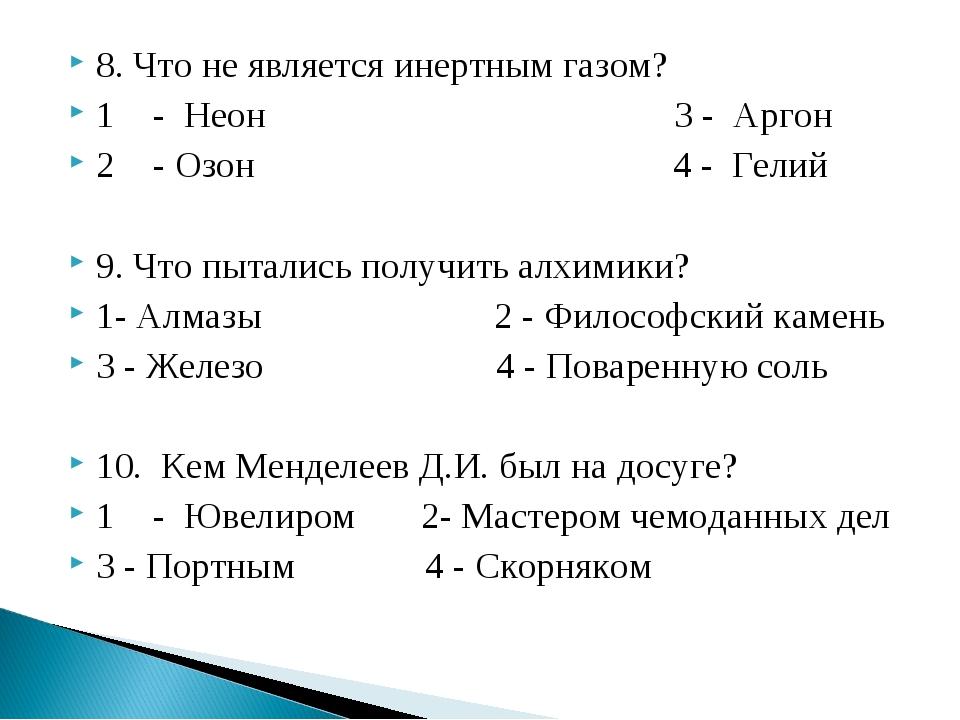 8. Что не является инертным газом? 1- Неон 3 - Аргон 2- Озон 4 - Гелий 9. Ч...