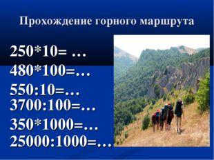 Прохождение горного маршрута 250*10= … 480*100=… 550:10=… 3700:100=… 350*1000