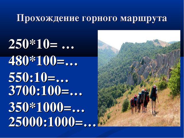 Прохождение горного маршрута 250*10= … 480*100=… 550:10=… 3700:100=… 350*1000...