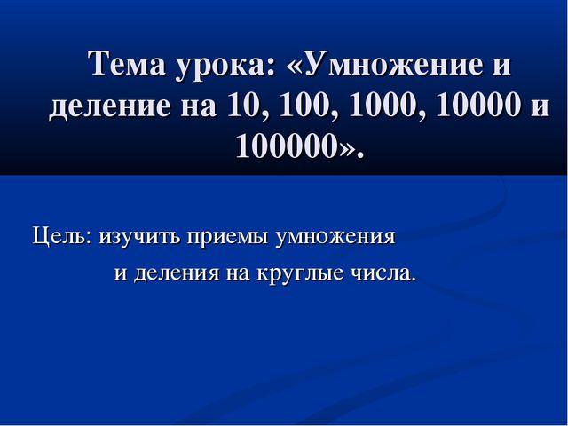 Тема урока: «Умножение и деление на 10, 100, 1000, 10000 и 100000». Цель: изу...