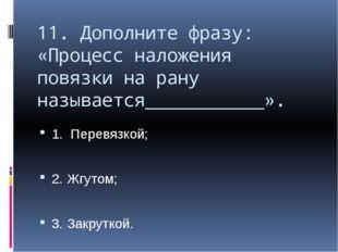 11. Дополните фразу: «Процесс наложения повязки на рану называется___________