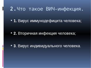 2.Что такое ВИЧ-инфекция. 1. Вирус иммунодефицита человека; 2. Вторичная инфе
