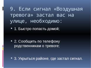 9. Если сигнал «Воздушная тревога» застал вас на улице, необходимо: 1. Быстро