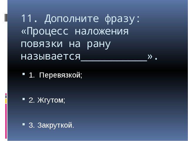 11. Дополните фразу: «Процесс наложения повязки на рану называется___________...