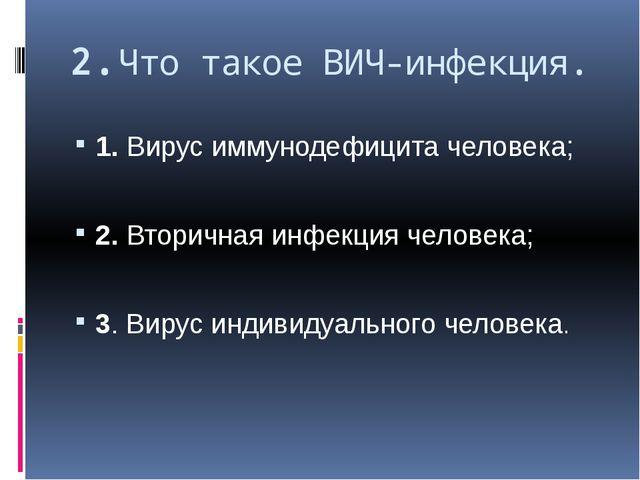 2.Что такое ВИЧ-инфекция. 1. Вирус иммунодефицита человека; 2. Вторичная инфе...