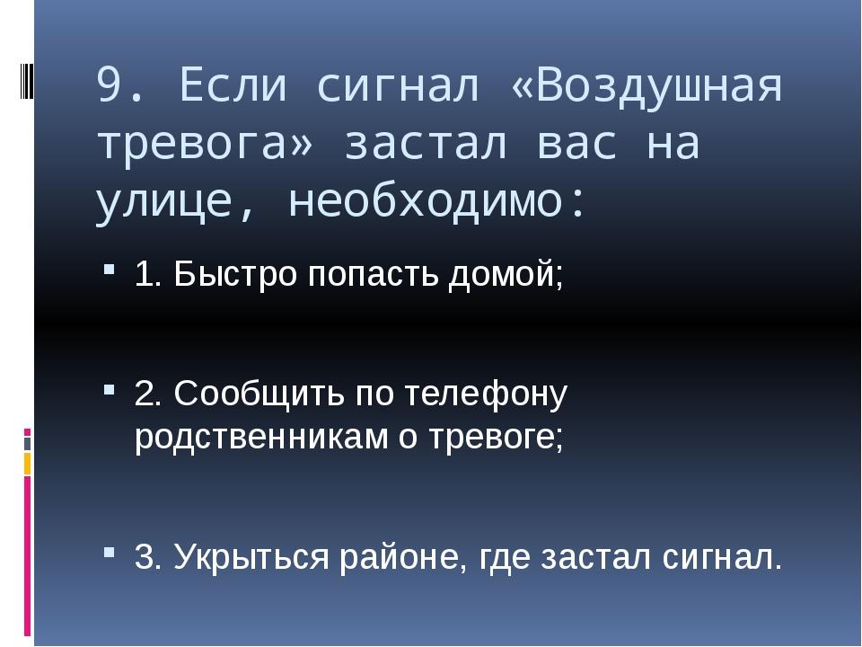 9. Если сигнал «Воздушная тревога» застал вас на улице, необходимо: 1. Быстро...