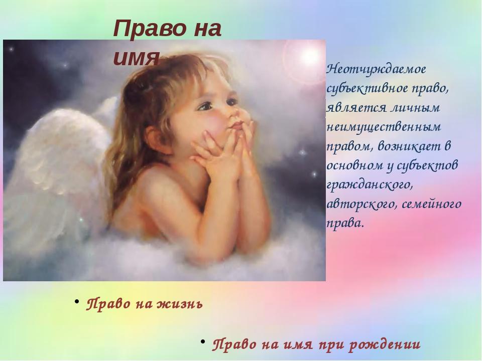 Право на имя при рождении Право на жизнь Право на имя Неотчуждаемое субъектив...