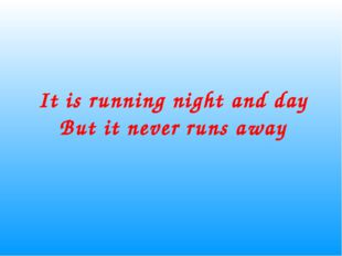 It is running night and day But it never runs away