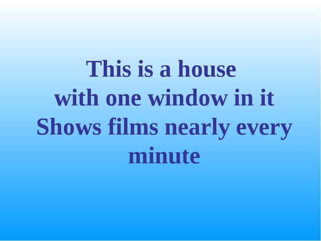 This is a house with one window in it Shows films nearly every minute