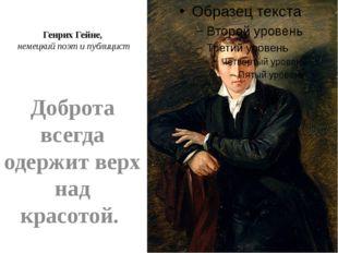 Генрих Гейне, немецкий поэт и публицист Доброта всегда одержит верх над красо