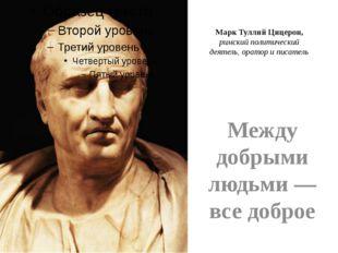 Марк Туллий Цицерон, римский политический деятель, оратор и писатель Между до