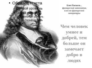 Блез Паскаль , французский математик, классик французской литературы Чем чело