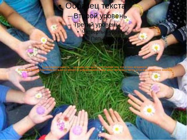 Благотворительность — оказание бескорыстной помощи тем, кто в этом нуждается....