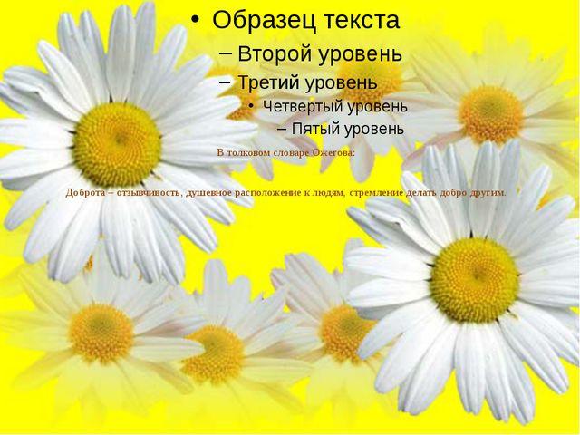 В толковом словаре Ожегова: Доброта – отзывчивость, душевное расположение к л...