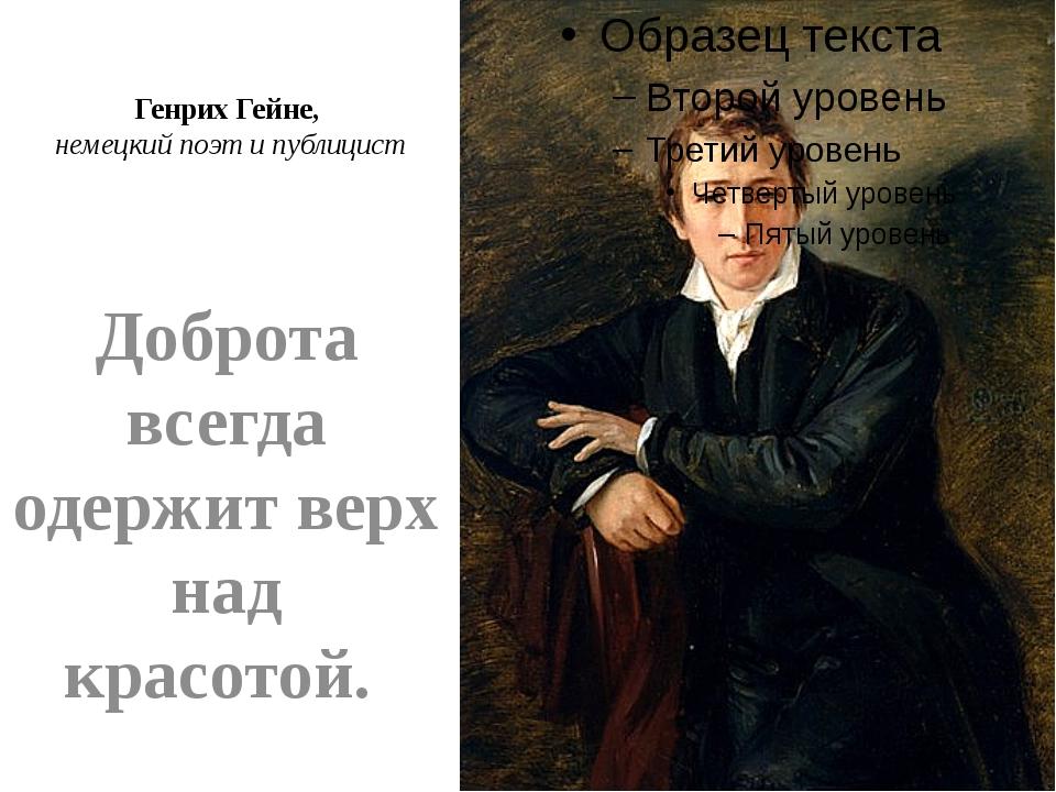 Генрих Гейне, немецкий поэт и публицист Доброта всегда одержит верх над красо...