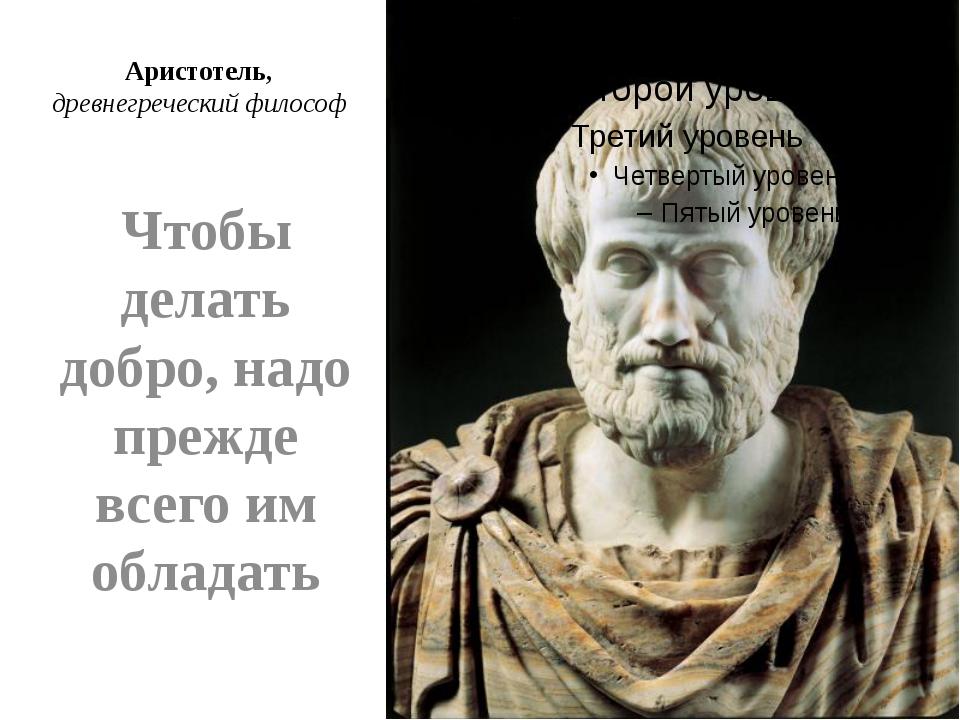 Аристотель, древнегреческий философ Чтобы делать добро, надо прежде всего им...
